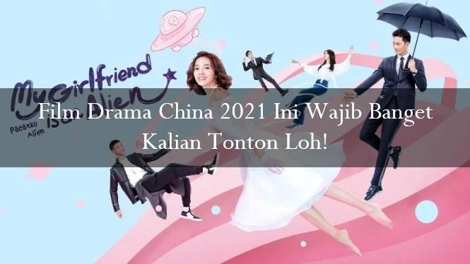 Film Drama China 2021 Ini Wajib Banget Kalian Tonton Loh!